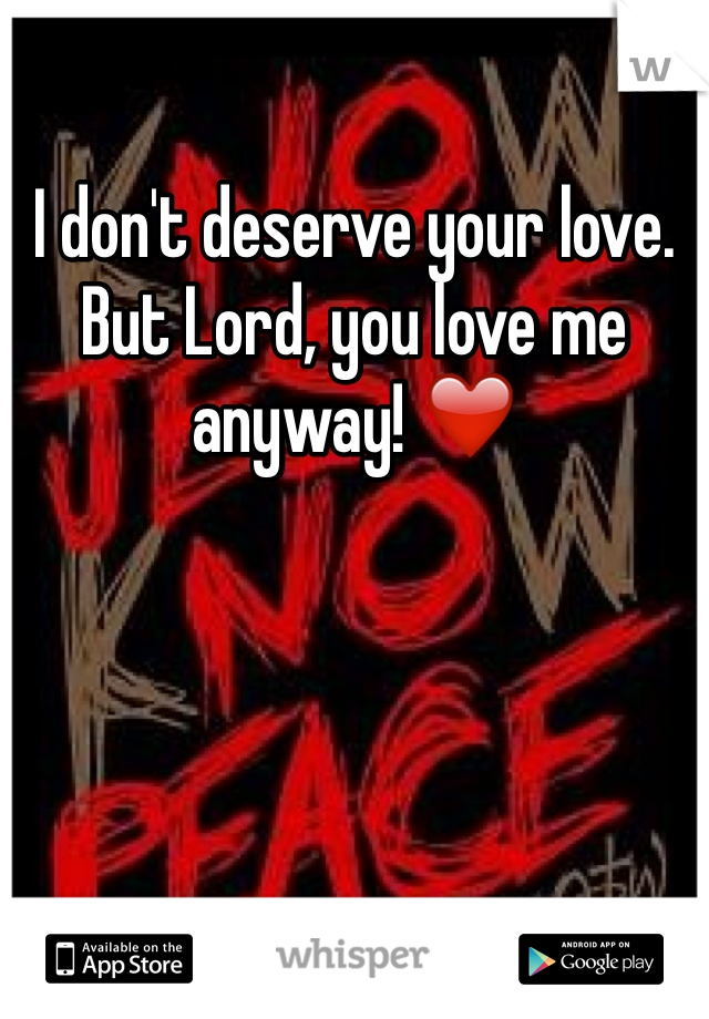 I don't deserve your love. But Lord, you love me anyway! ❤️