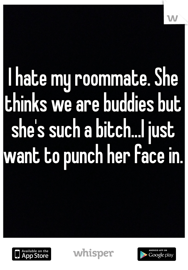 I hate my roommate. She thinks we are buddies but she's such a bitch...I just want to punch her face in.