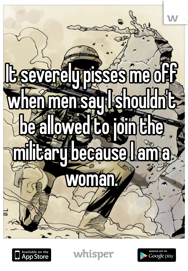 It severely pisses me off when men say I shouldn't be allowed to join the military because I am a woman.