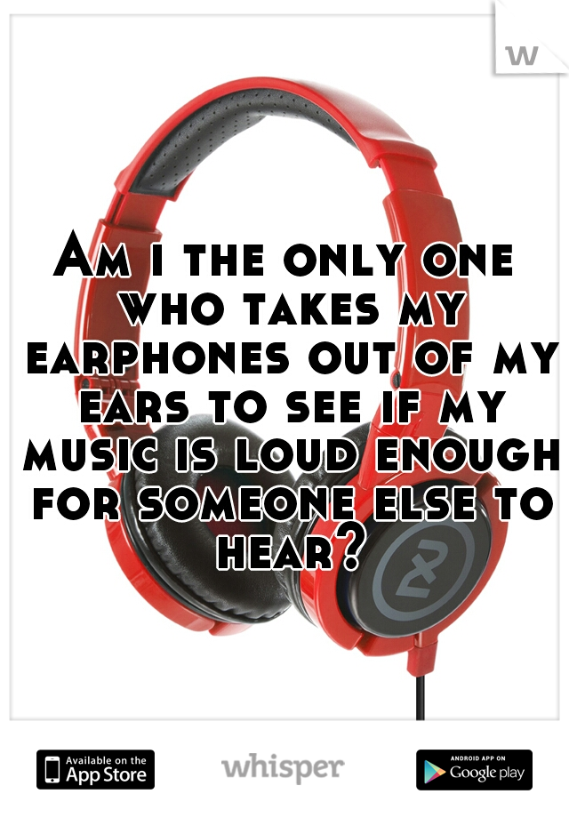 Am i the only one who takes my earphones out of my ears to see if my music is loud enough for someone else to hear?