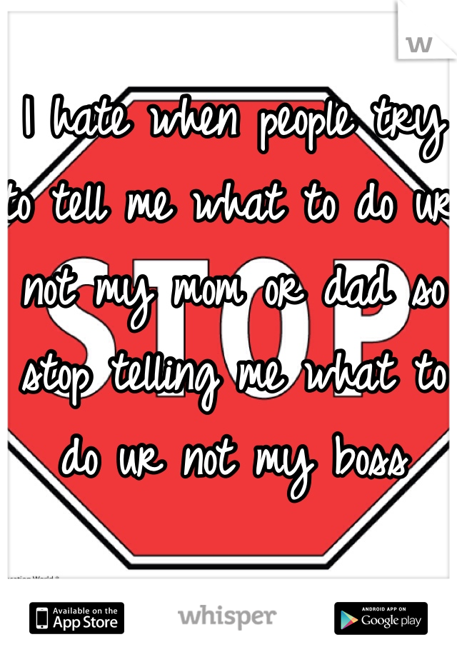 I hate when people try to tell me what to do ur not my mom or dad so stop telling me what to do ur not my boss