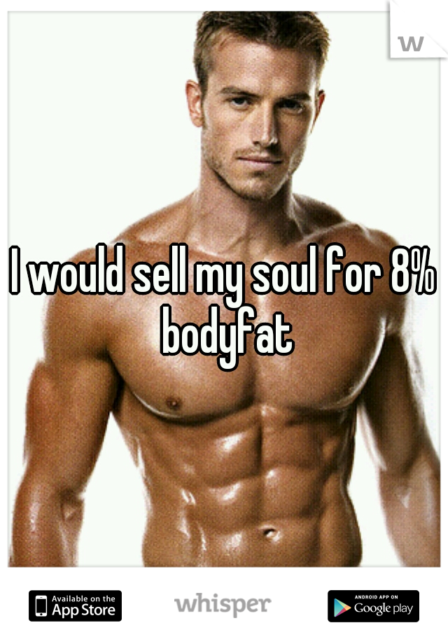 I would sell my soul for 8% bodyfat