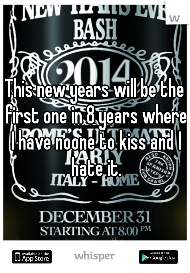 This new years will be the first one in 8 years where I have noone to kiss and I hate it.