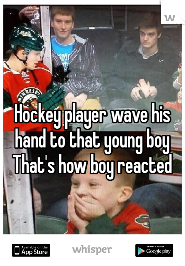 Hockey player wave his hand to that young boy That's how boy reacted