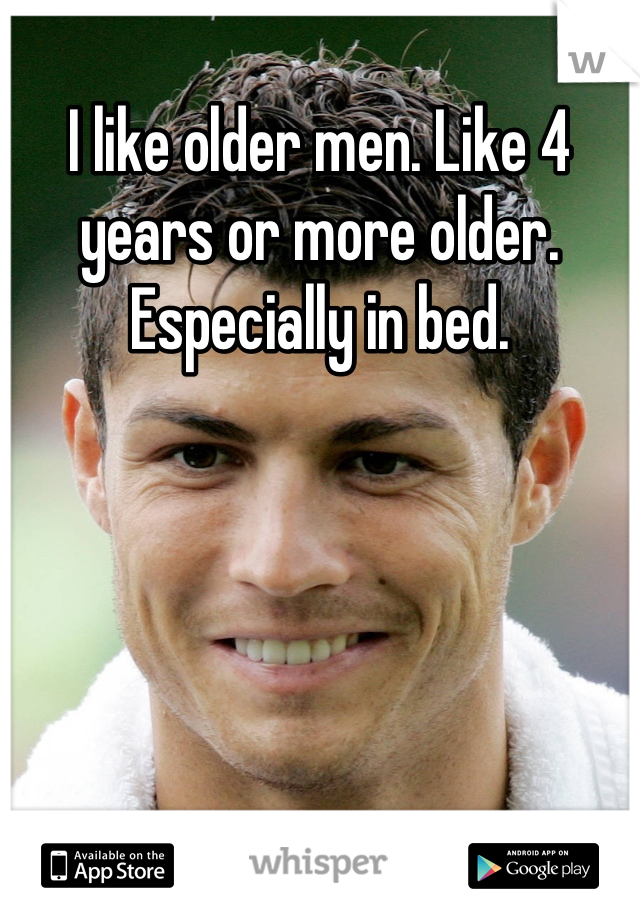 I like older men. Like 4 years or more older. Especially in bed.
