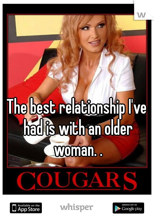 The best relationship I've had is with an older woman. .