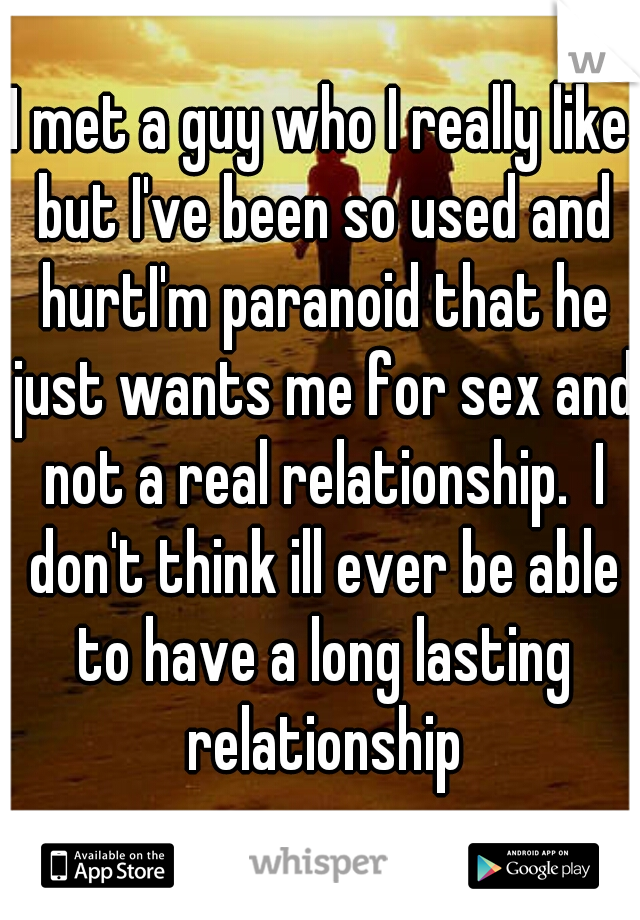 I met a guy who I really like but I've been so used and hurtI'm paranoid that he just wants me for sex and not a real relationship.  I don't think ill ever be able to have a long lasting relationship