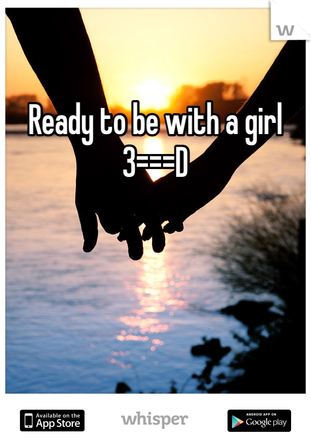 Ready to be with a girl 3===D