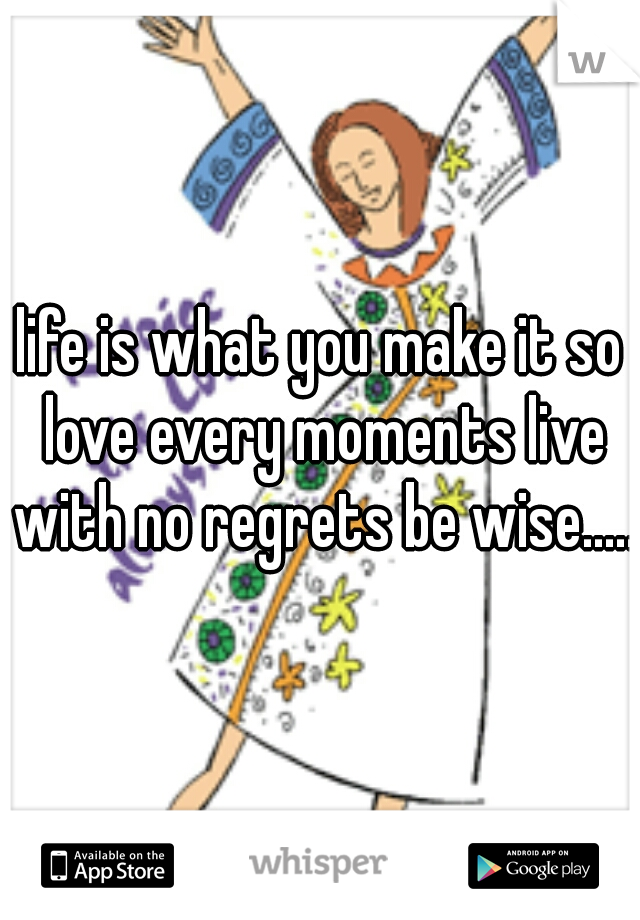 life is what you make it so love every moments live with no regrets be wise.....