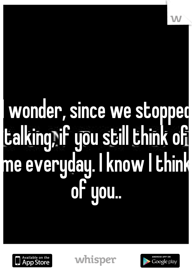 I wonder, since we stopped talking, if you still think of me everyday. I know I think of you..