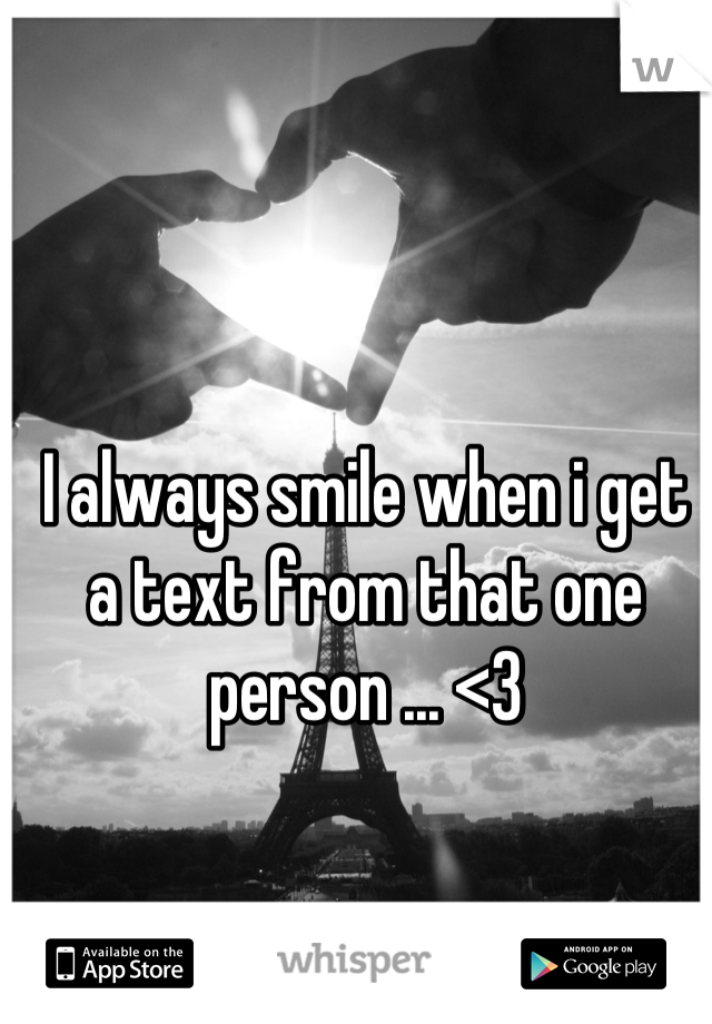 I always smile when i get a text from that one person ... <3