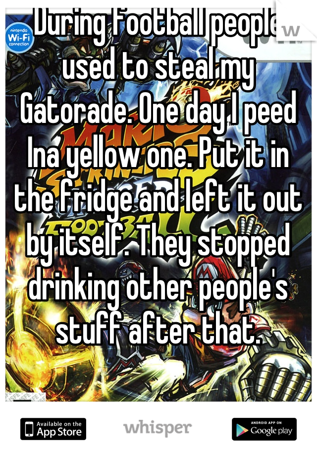 During football people used to steal my Gatorade. One day I peed Ina yellow one. Put it in the fridge and left it out by itself. They stopped drinking other people's stuff after that.