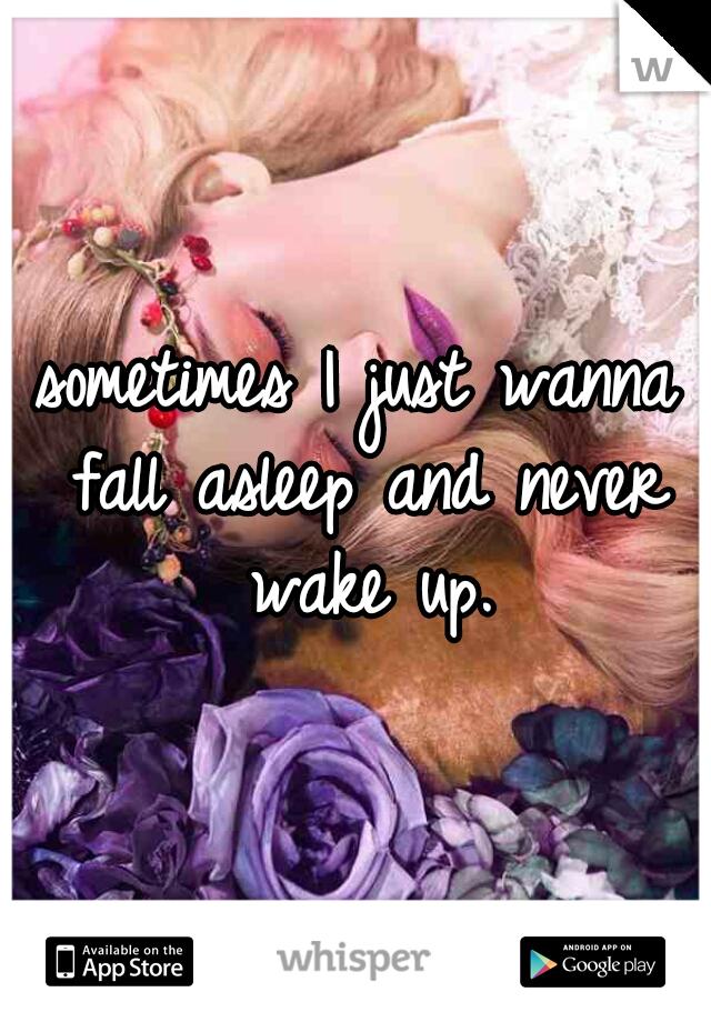 sometimes I just wanna fall asleep and never wake up.