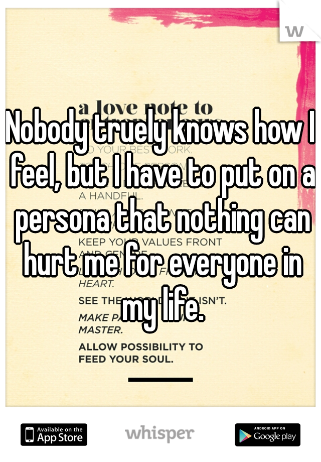 Nobody truely knows how I feel, but I have to put on a persona that nothing can hurt me for everyone in my life.