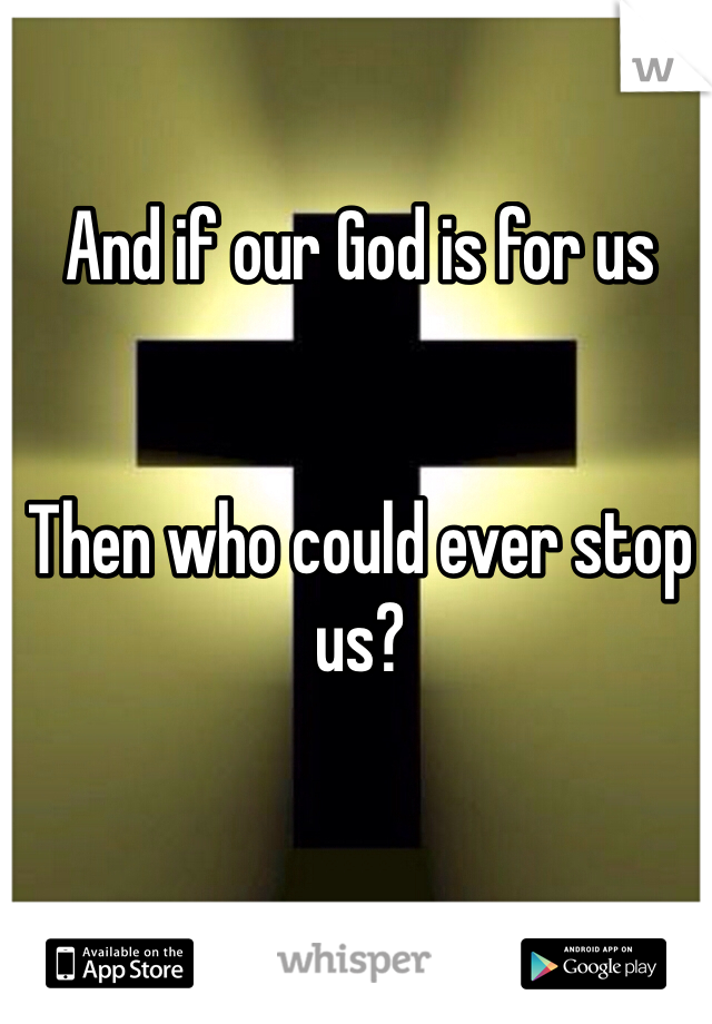 And if our God is for us   Then who could ever stop us?