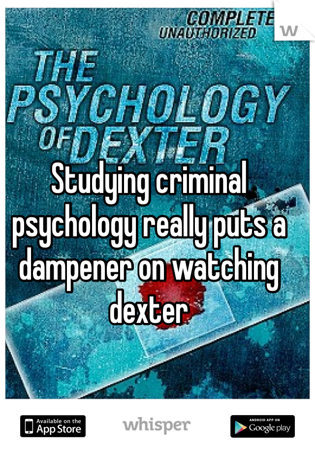 Studying criminal psychology really puts a dampener on watching dexter