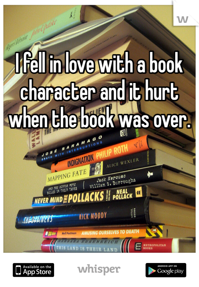 I fell in love with a book character and it hurt when the book was over.