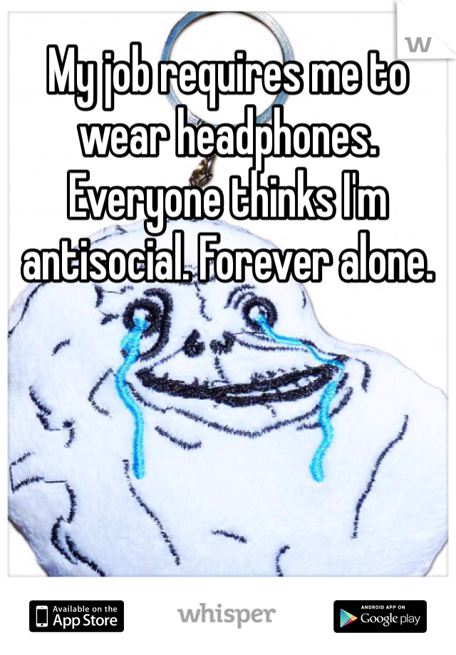 My job requires me to wear headphones. Everyone thinks I'm antisocial. Forever alone.