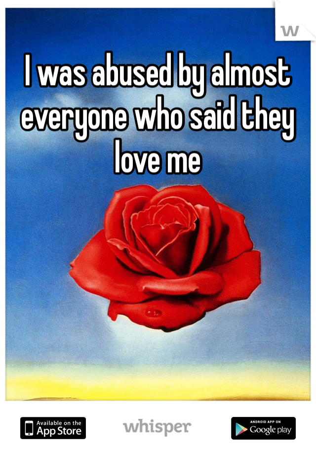I was abused by almost everyone who said they love me