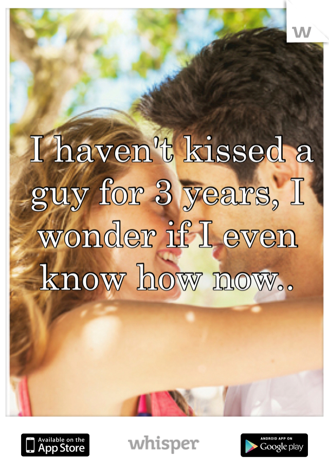 I haven't kissed a guy for 3 years, I wonder if I even know how now..