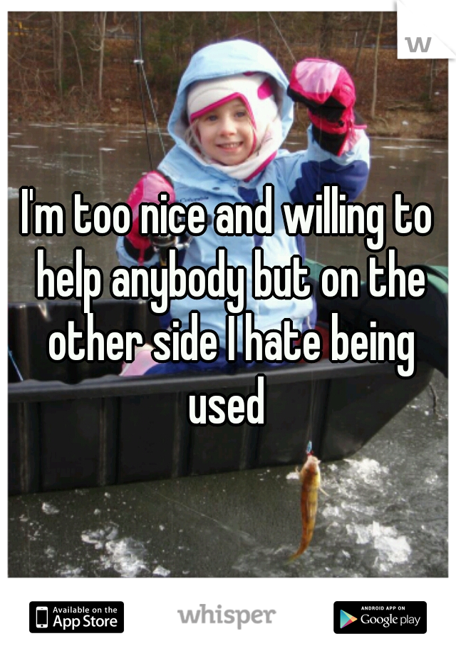 I'm too nice and willing to help anybody but on the other side I hate being used