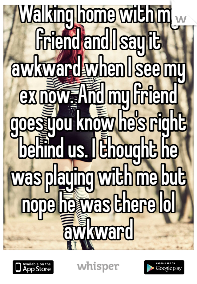 Walking home with my friend and I say it awkward when I see my ex now. And my friend goes you know he's right behind us. I thought he was playing with me but nope he was there lol awkward