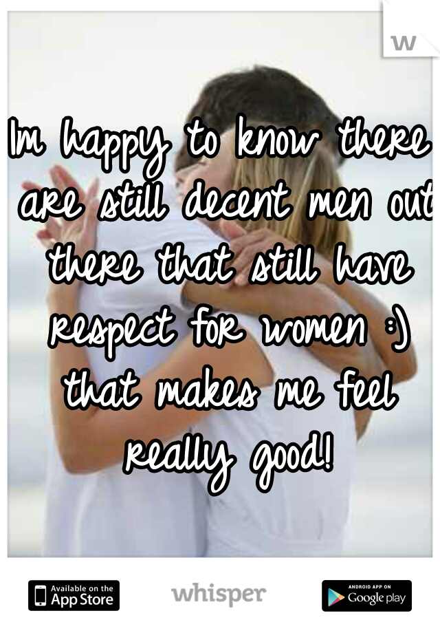 Im happy to know there are still decent men out there that still have respect for women :) that makes me feel really good!