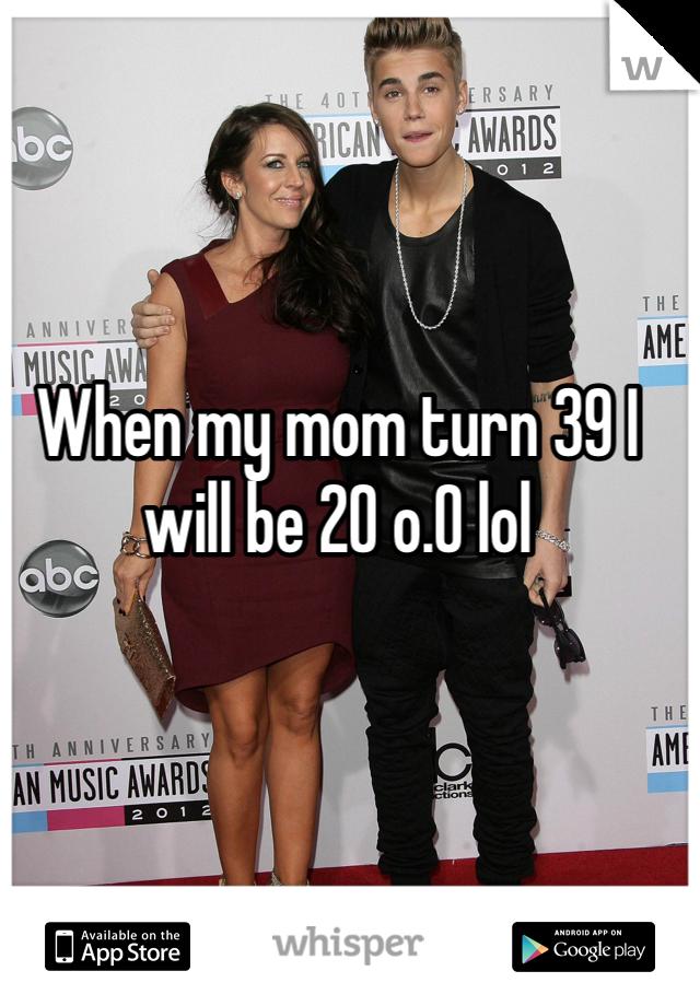 When my mom turn 39 I will be 20 o.O lol