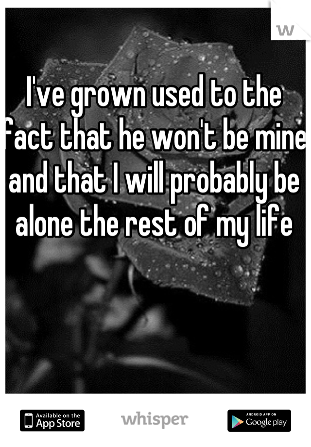 I've grown used to the fact that he won't be mine and that I will probably be alone the rest of my life