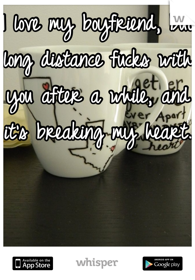 I love my boyfriend, but long distance fucks with you after a while, and it's breaking my heart.