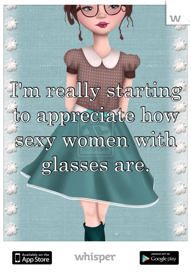 I'm really starting to appreciate how sexy women with glasses are.