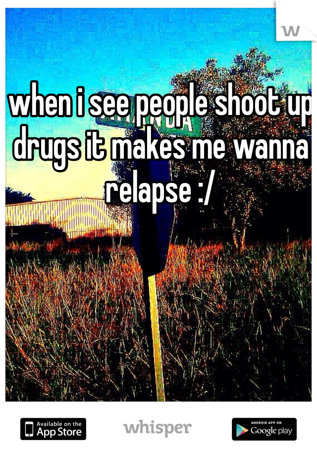 when i see people shoot up drugs it makes me wanna relapse :/