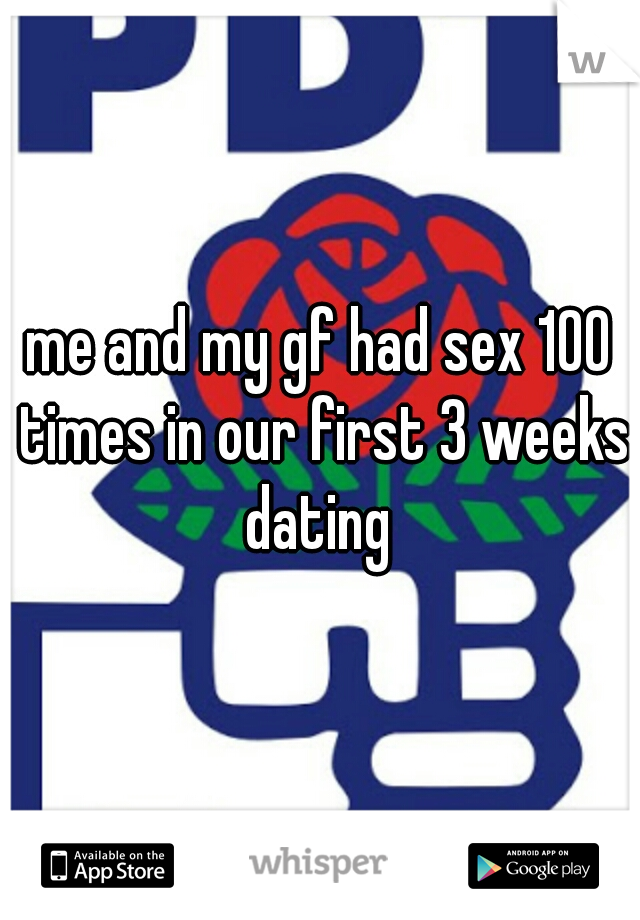 me and my gf had sex 100 times in our first 3 weeks dating