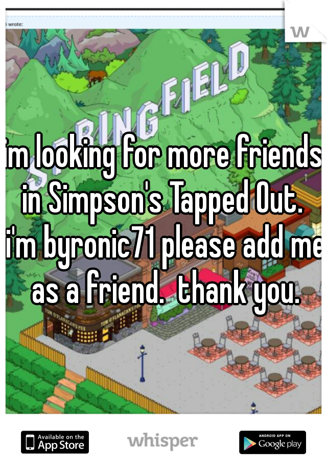 im looking for more friends in Simpson's Tapped Out.  i'm byronic71 please add me as a friend.  thank you.