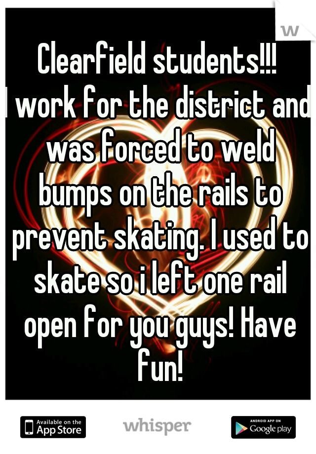 Clearfield students!!! I work for the district and was forced to weld bumps on the rails to prevent skating. I used to skate so i left one rail open for you guys! Have fun!