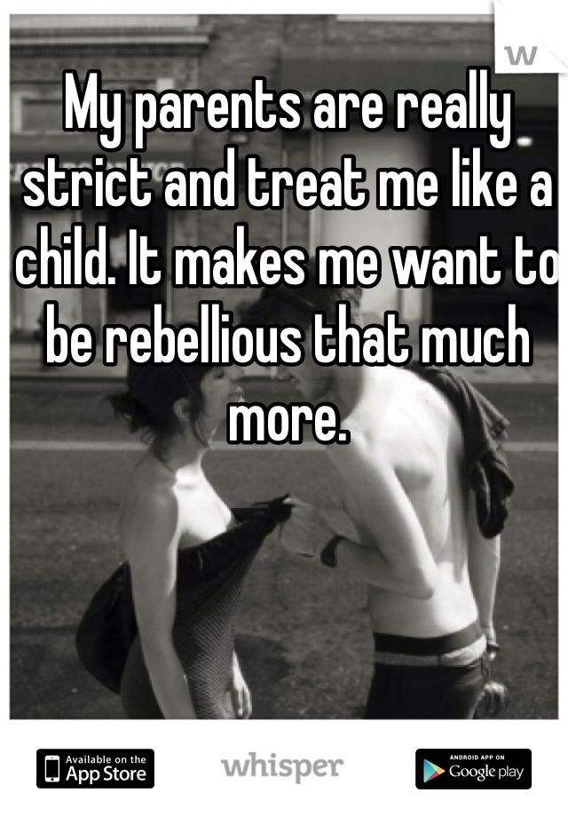 My parents are really strict and treat me like a child. It makes me want to be rebellious that much more.
