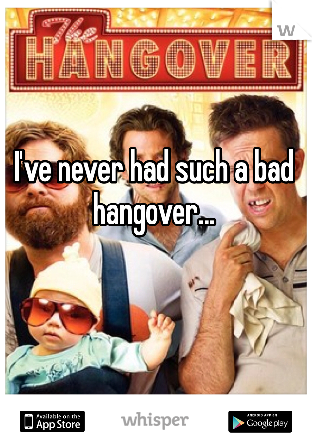 I've never had such a bad hangover...