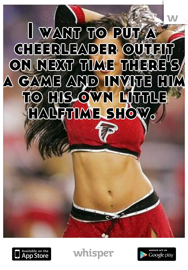 I want to put a cheerleader outfit on next time there's a game and invite him to his own little halftime show.