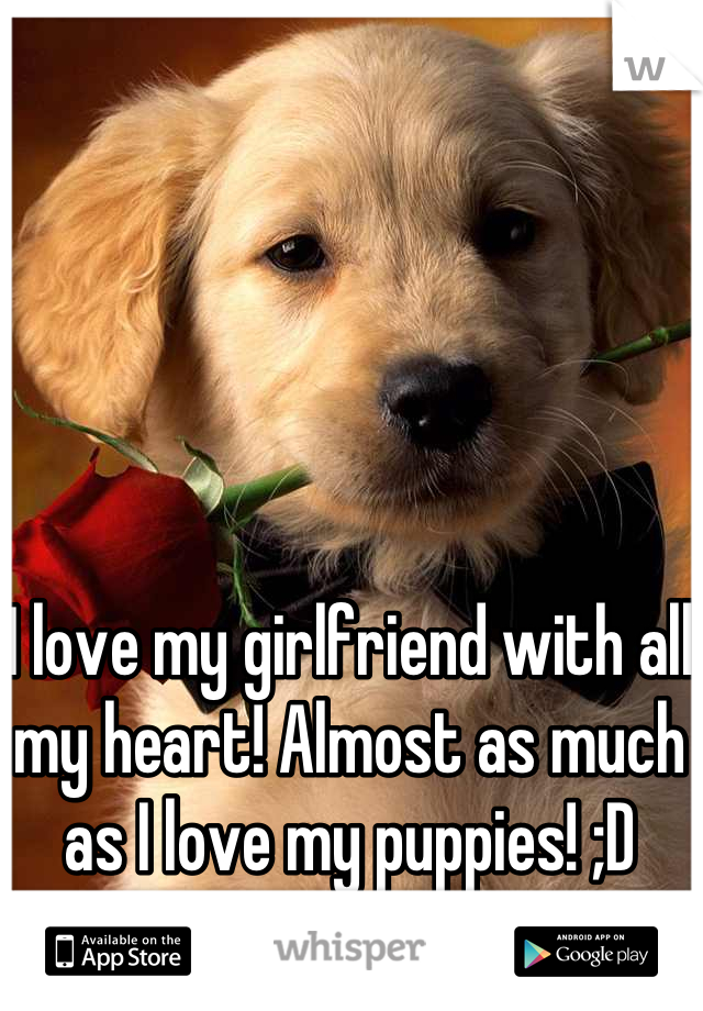 I love my girlfriend with all my heart! Almost as much as I love my puppies! ;D