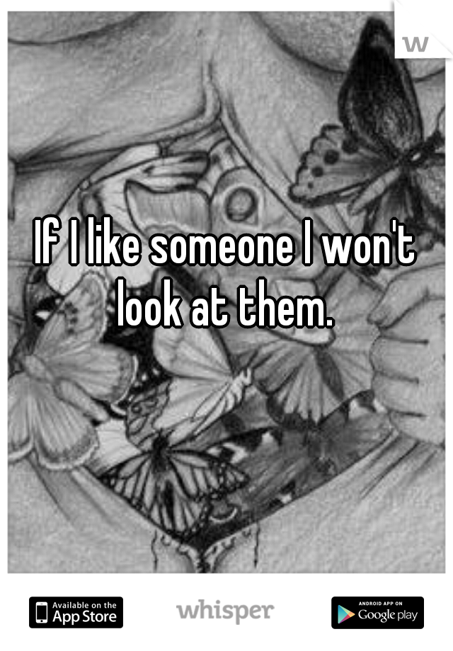 If I like someone I won't look at them.