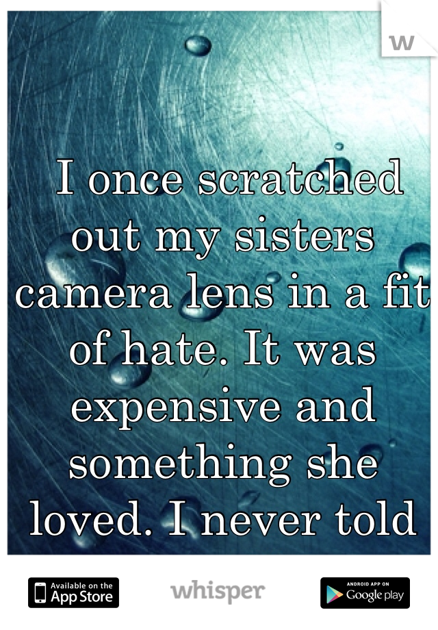 I once scratched out my sisters camera lens in a fit of hate. It was expensive and something she loved. I never told her I did it.