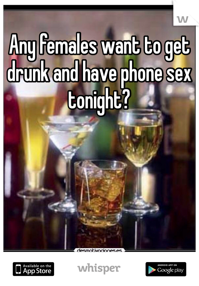 Any females want to get drunk and have phone sex tonight?
