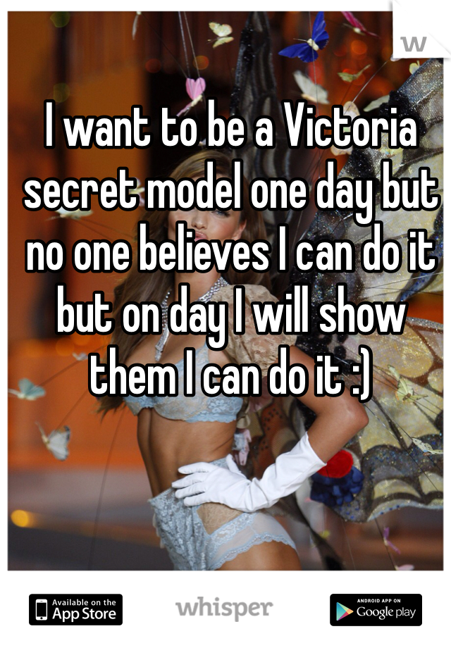 I want to be a Victoria secret model one day but no one believes I can do it but on day I will show them I can do it :)