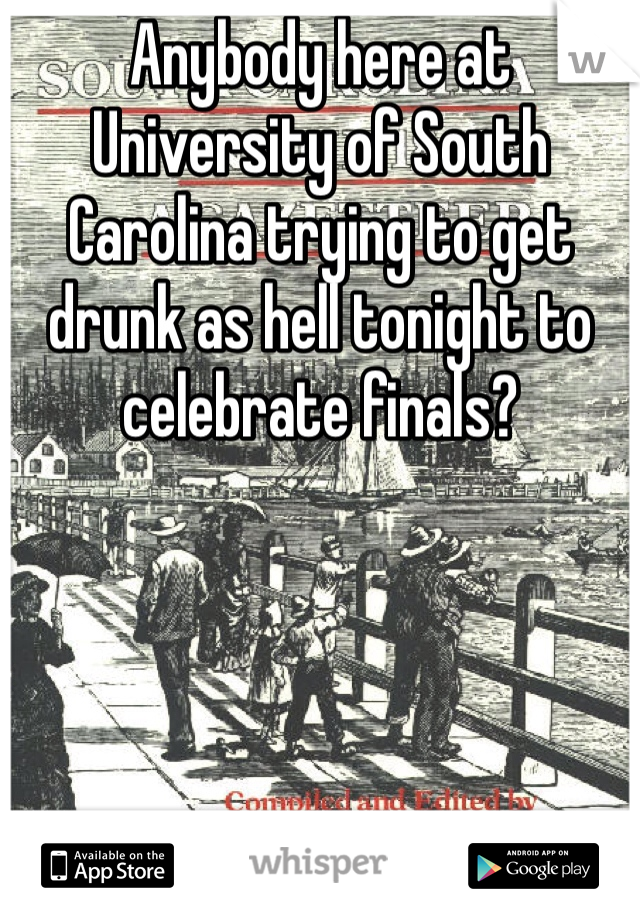 Anybody here at University of South Carolina trying to get drunk as hell tonight to celebrate finals?