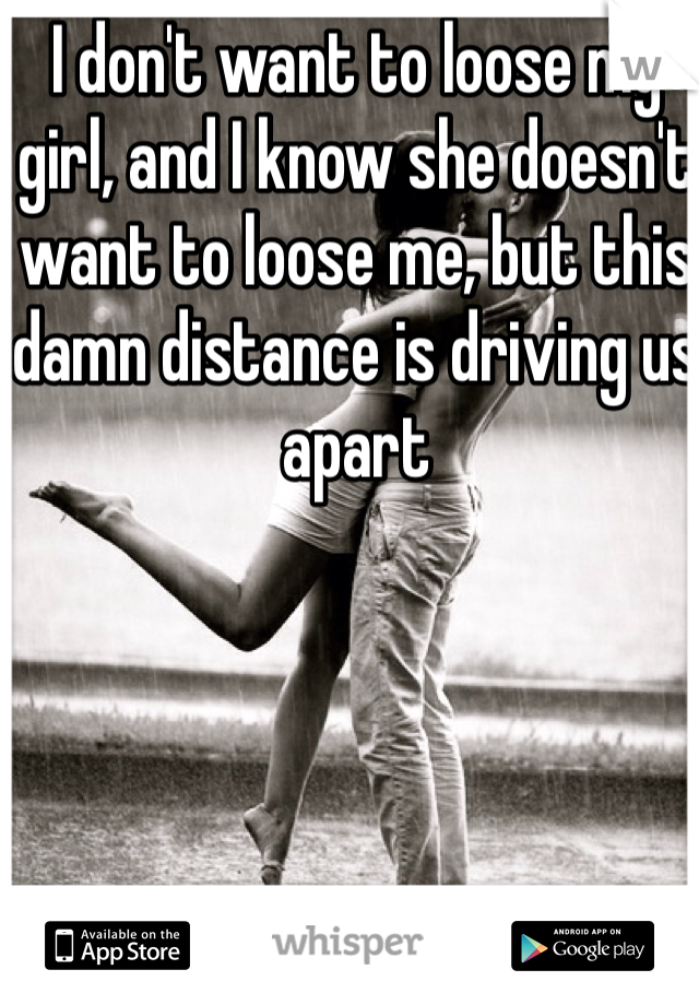 I don't want to loose my girl, and I know she doesn't want to loose me, but this damn distance is driving us apart