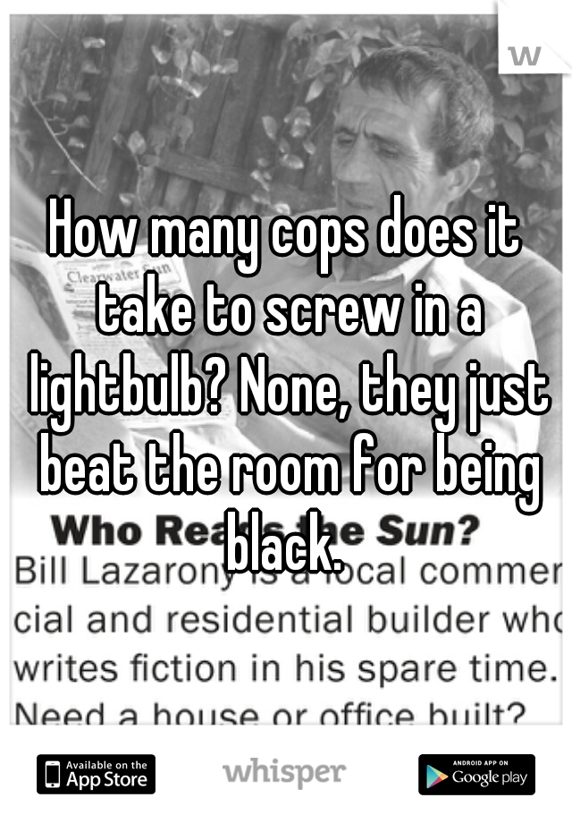 How many cops does it take to screw in a lightbulb? None, they just beat the room for being black.