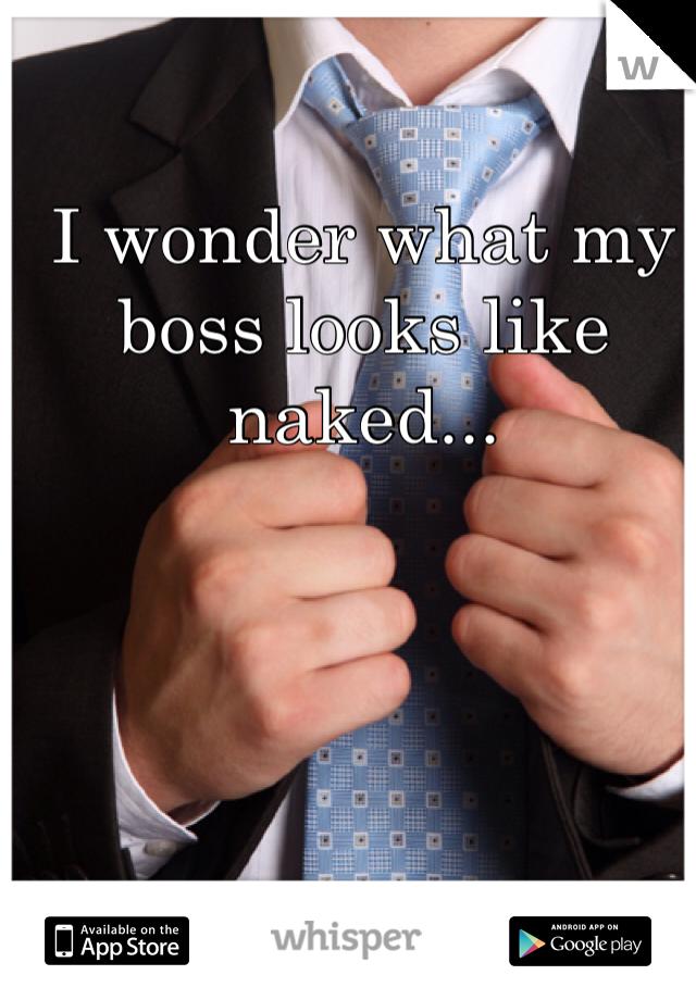 I wonder what my boss looks like naked...