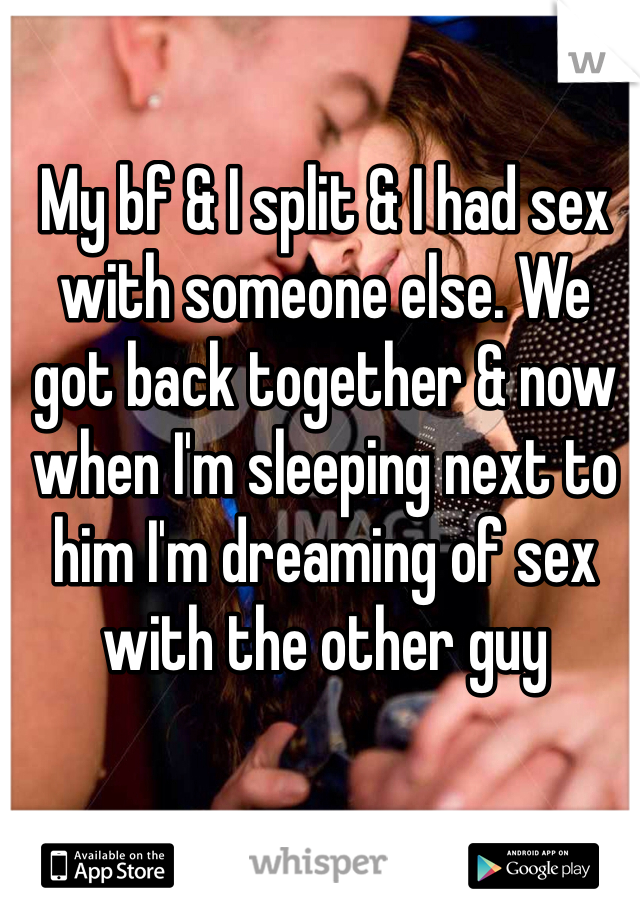 My bf & I split & I had sex with someone else. We got back together & now when I'm sleeping next to him I'm dreaming of sex with the other guy