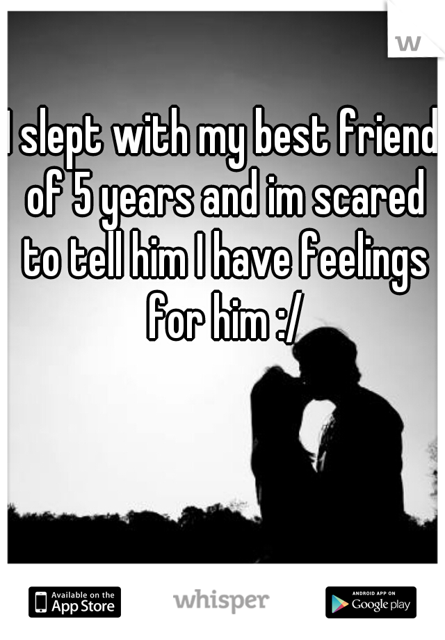 I slept with my best friend of 5 years and im scared to tell him I have feelings for him :/