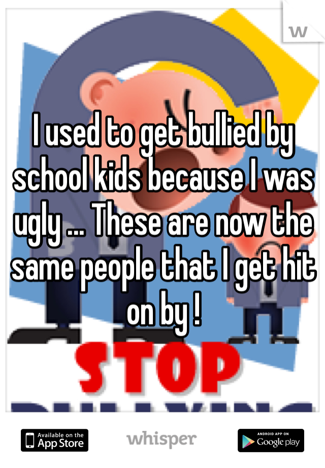 I used to get bullied by school kids because I was ugly ... These are now the same people that I get hit on by !